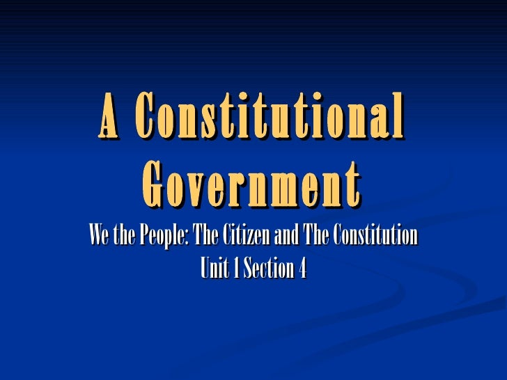 A Constitutional Government We the People: The Citizen and The Constitution Unit 1 Section 4
