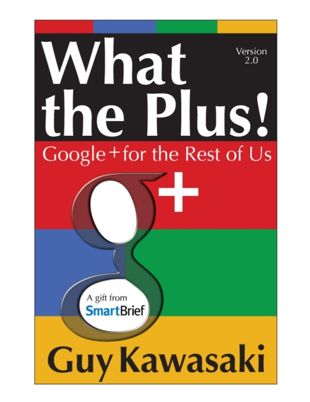 The following is an excerpt from the book,        What the Plus!, by Guy Kawasaki.To obtain a full copy of What the Plus! ...