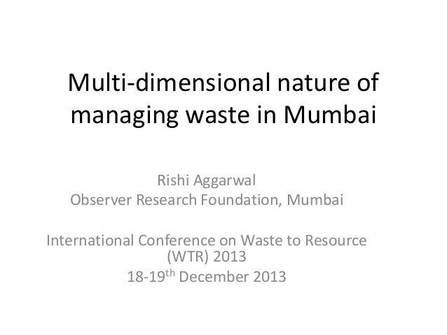 Multi-dimensional nature of managing waste in Mumbai Rishi Aggarwal Observer Research Foundation, Mumbai International Con...