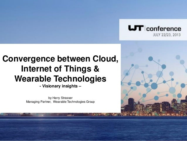 Convergence between Cloud, Internet of Things & Wearable Technologies - Visionary insights – by Harry Strasser Managing Pa...