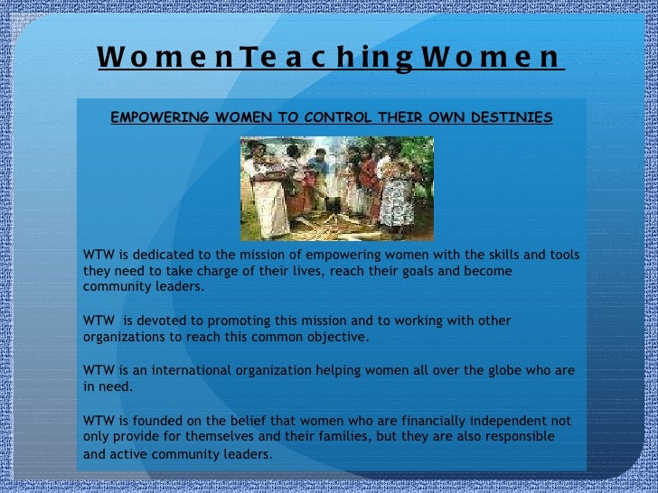 WomenTeachingWomen EMPOWERING WOMEN TO CONTROL THEIR OWN DESTINIES WTW is dedicated to the mission of empowering women wit...