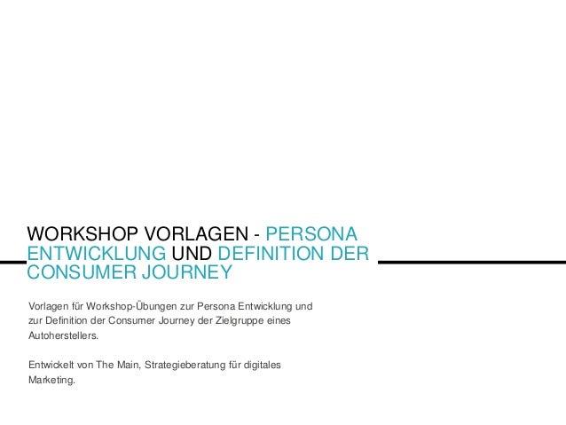 WORKSHOP VORLAGEN - PERSONA ENTWICKLUNG UND DEFINITION DER CONSUMER JOURNEY Vorlagen für Workshop-Übungen zur Persona Entw...