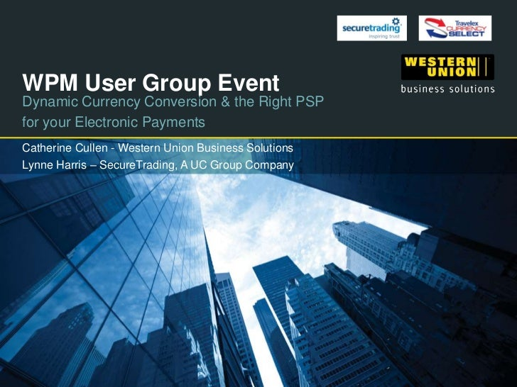 WPM User Group EventDynamic Currency Conversion & the Right PSPfor your Electronic PaymentsCatherine Cullen - Western Unio...