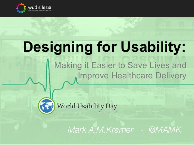 Designing for Usability: Making it Easier to Save Lives and Improve Healthcare Delivery  Mark A.M.Kramer - @MAMK