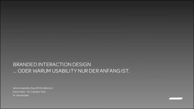 BRANDED INTERACTION DESIGN … ODER WARUM USABILITY NUR DER ANFANG IST. World Usability Day 2013 Heilbronn think moto - Dr. ...