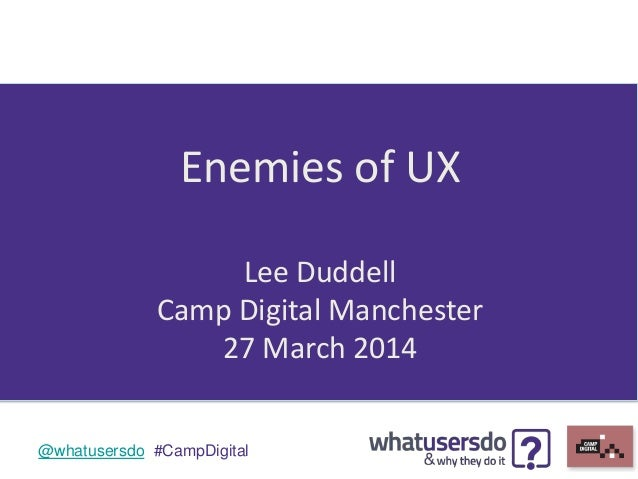 @whatusersdo #CampDigital Enemies of UX Lee Duddell Camp Digital Manchester 27 March 2014