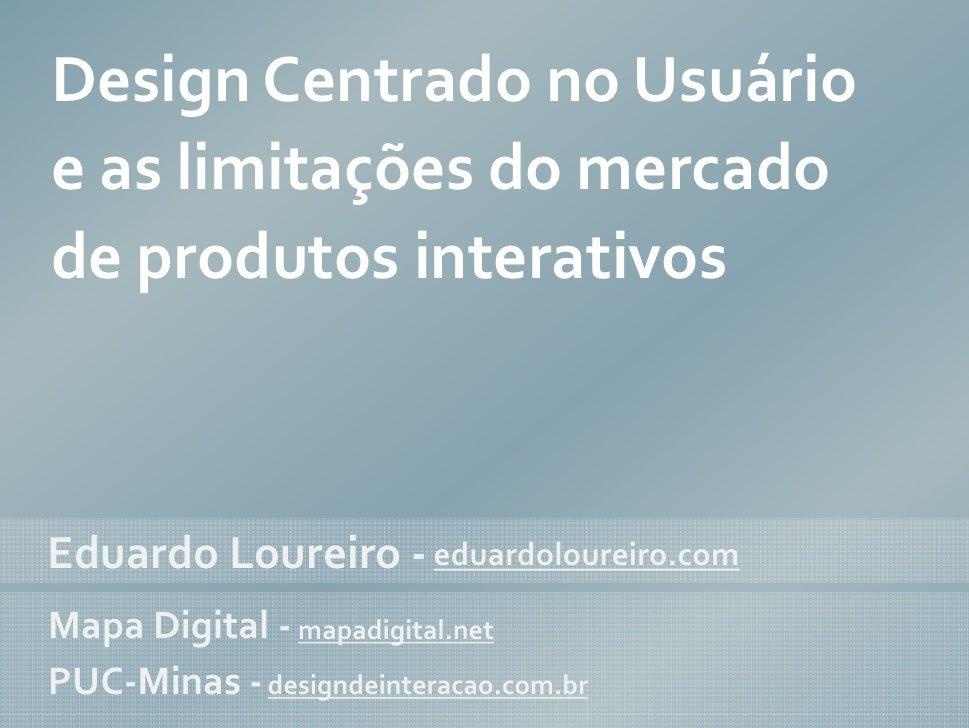 Design Centrado no Usuário e as limitações do mercado de produtos interativos    Eduardo Loureiro - eduardoloureiro.com Ma...