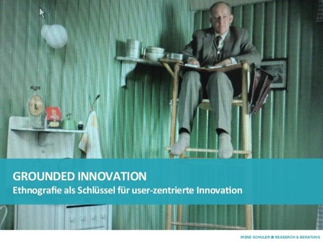 GROUNDED  INNOVATION   Ethnografie  als  Schlüssel  für  user-‐zentrierte  InnovaAon   IRENE SCHULER ★ RES...