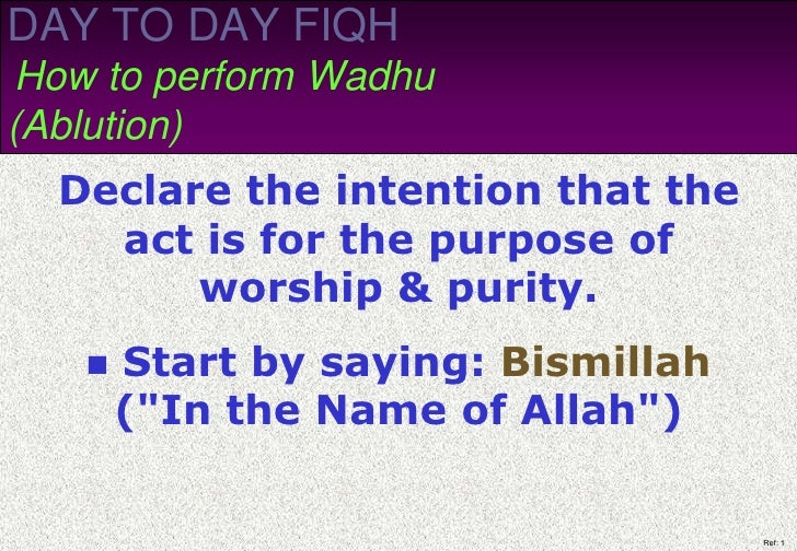 DAY TO DAY FIQH How to perform Wadhu (Ablution)   Declare the intention that the     act is for the purpose of         wor...