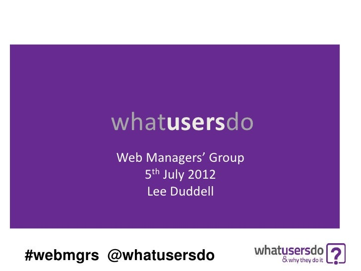 whatusersdo          Web Managers' Group              5th July 2012              Lee Duddell#webmgrs @whatusersdo