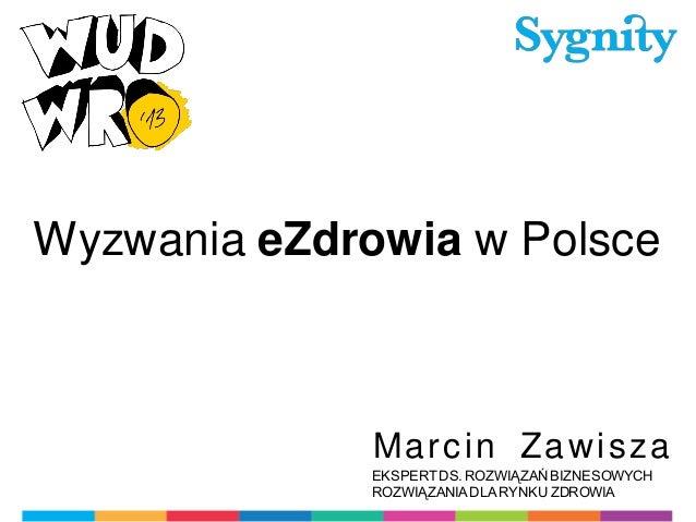 Wyzwania eZdrowia w Polsce  Ma r c in Za wi s z a EKSPERT DS. ROZWIĄZAŃ BIZNESOWYCH ROZWIĄZANIA DLA RYNKU ZDROWIA