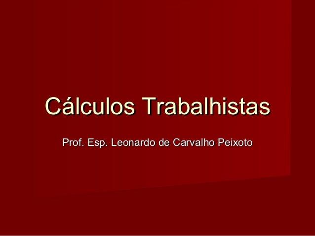 Cálculos TrabalhistasCálculos Trabalhistas Prof. Esp. Leonardo de Carvalho PeixotoProf. Esp. Leonardo de Carvalho Peixoto
