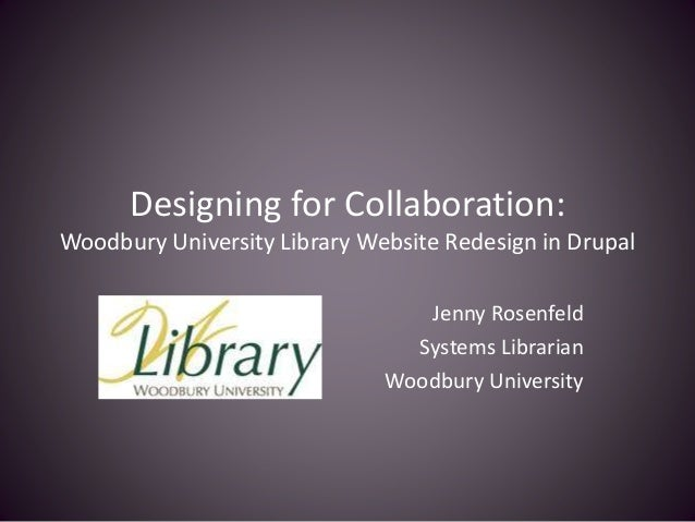 Designing for Collaboration: Woodbury University Library Website Redesign in Drupal Jenny Rosenfeld Systems Librarian Wood...