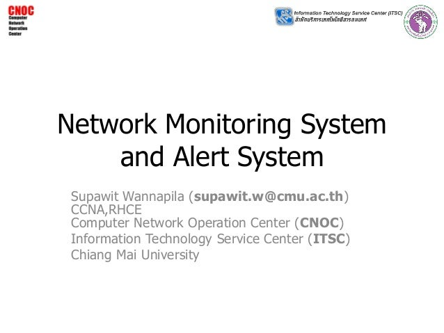 Network Monitoring System and Alert System Supawit Wannapila (supawit.w@cmu.ac.th) CCNA,RHCE Computer Network Operation Ce...