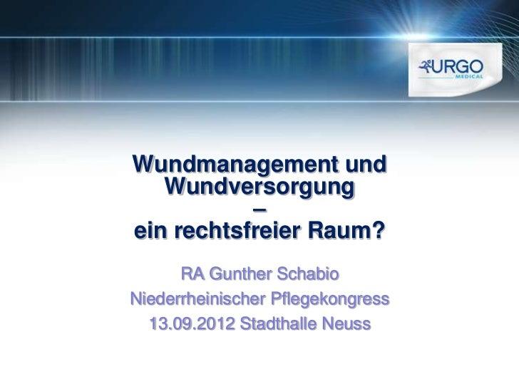 Wundmanagement und   Wundversorgung           –ein rechtsfreier Raum?      RA Gunther SchabioNiederrheinischer Pflegekongr...