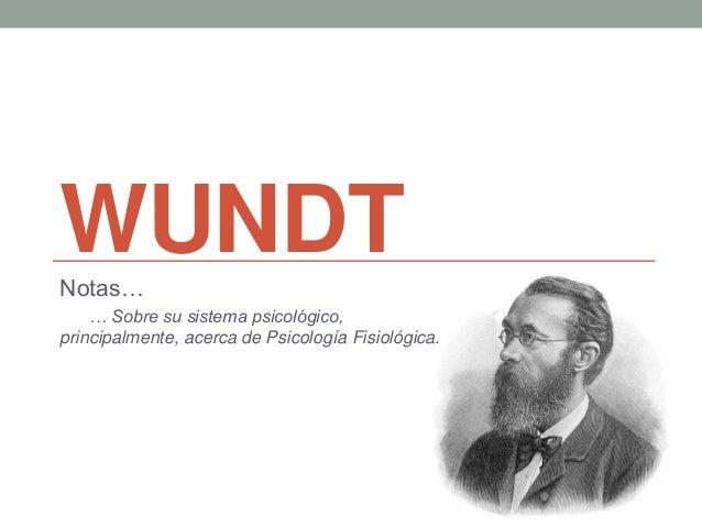 WUNDTNotas… … Sobre su sistema psicológico, principalmente, acerca de Psicología Fisiológica.