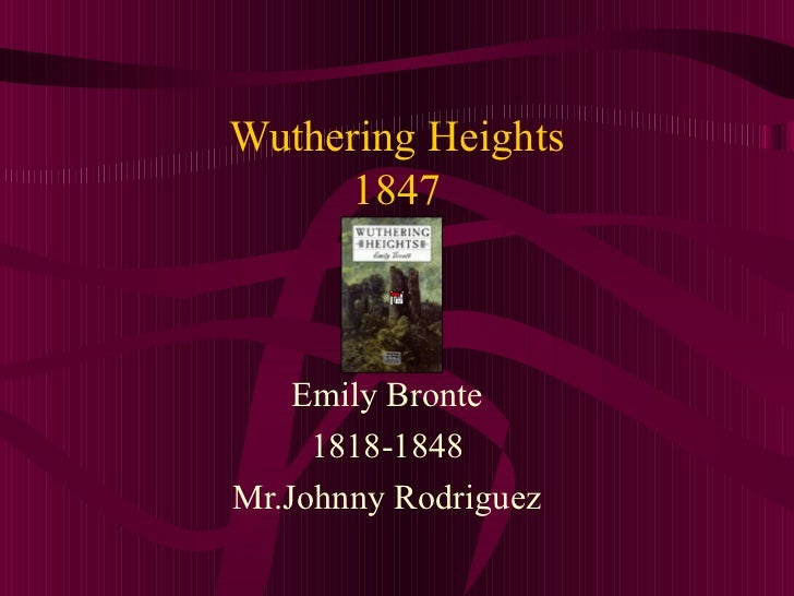 Wuthering Heights 1847 Emily Bronte 1818-1848 Mr.Johnny Rodriguez