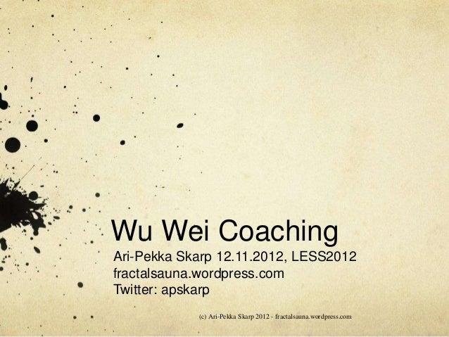 Wu Wei CoachingAri-Pekka Skarp 12.11.2012, LESS2012fractalsauna.wordpress.comTwitter: apskarp            (c) Ari-Pekka Ska...