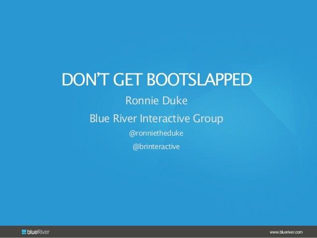 www.blueriver.com DON'T GET BOOTSLAPPED Ronnie Duke Blue River Interactive Group @ronnietheduke @brinteractive