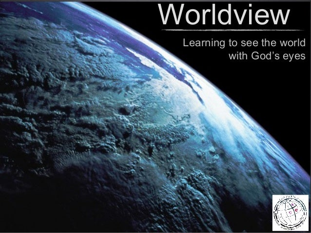 Worldview Learning to see the world          with God's eyes
