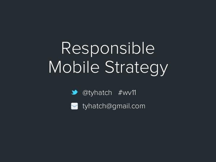 ResponsibleMobile Strategy    @tyhatch #wv11    tyhatch@gmail.com