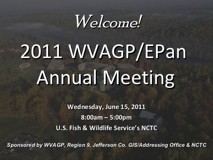 Welcome! 2011 WVAGP/EPan  Annual Meeting Wednesday, June 15, 2011 8:00am – 5:00pm U.S. Fish & Wildlife Service's NCTC Spon...