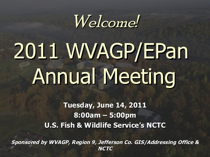 Welcome! 2011 WVAGP/EPan  Annual Meeting Tuesday, June 14, 2011 8:00am – 5:00pm U.S. Fish & Wildlife Service's NCTC Sponso...