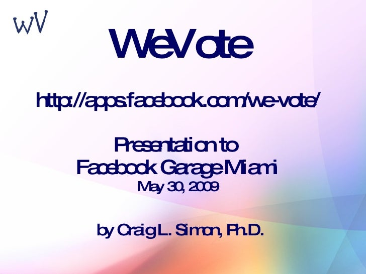 WeVote http://apps.facebook.com/we-vote/ Presentation to  Facebook Garage Miami May 30, 2009 by Craig L. Simon, Ph.D.