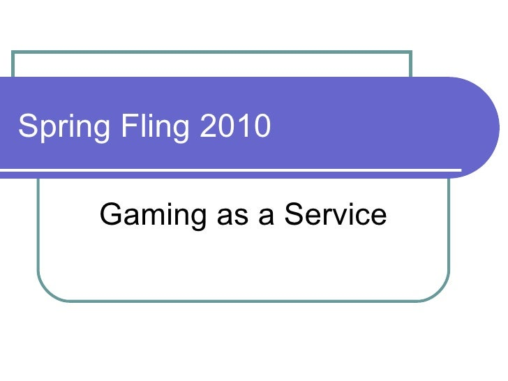 Spring Fling 2010 Gaming as a Service