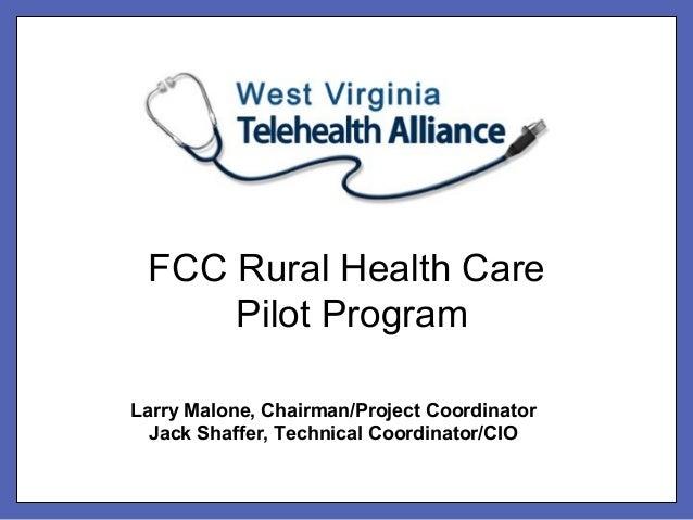 FCC Rural Health Care     Pilot ProgramLarry Malone, Chairman/Project Coordinator  Jack Shaffer, Technical Coordinator/CIO