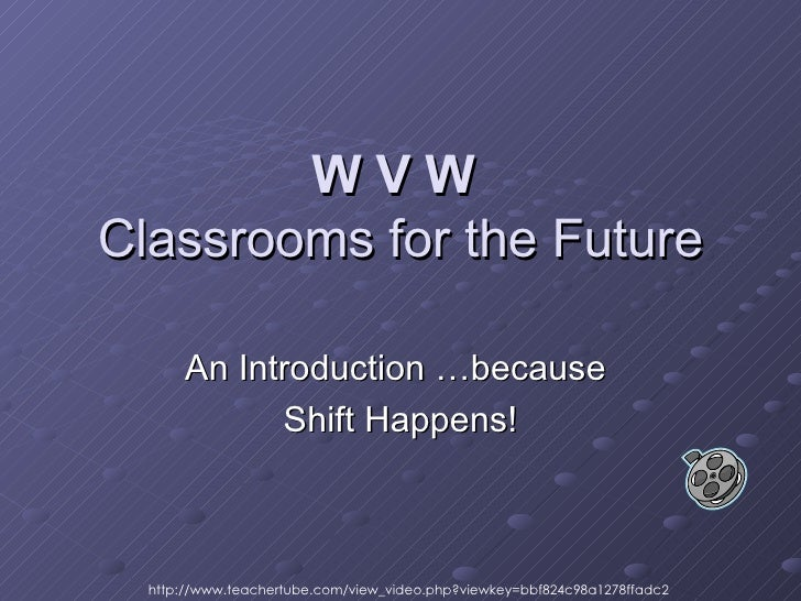W V W   Classrooms for the Future An Introduction …because  Shift Happens! http://www.teachertube.com/view_video.php?viewk...