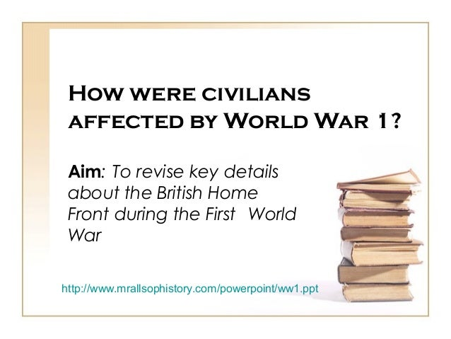 How were civilians affected by World War 1? Aim: To revise key details about the British Home Front during the First World...