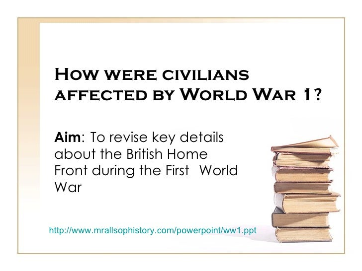 How were civilians affected by World War 1? Aim :  To revise key details  about the British Home  Front during the First  ...