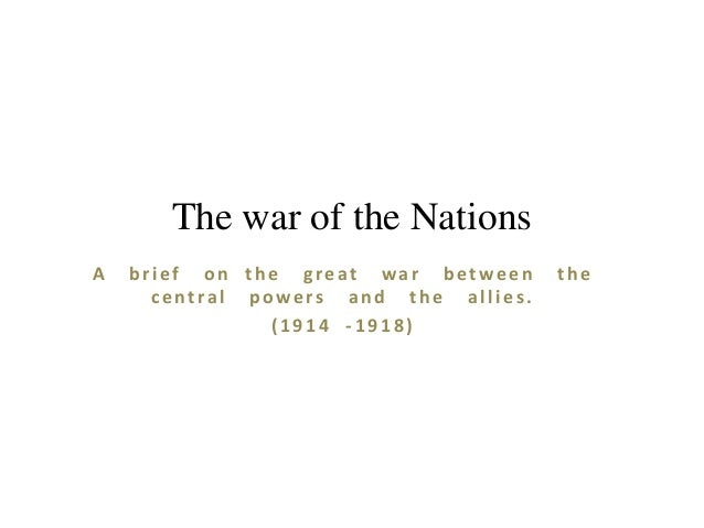 The war of the Nations A  brief on the great war between central powers and the allies. (1914 -1918)  the