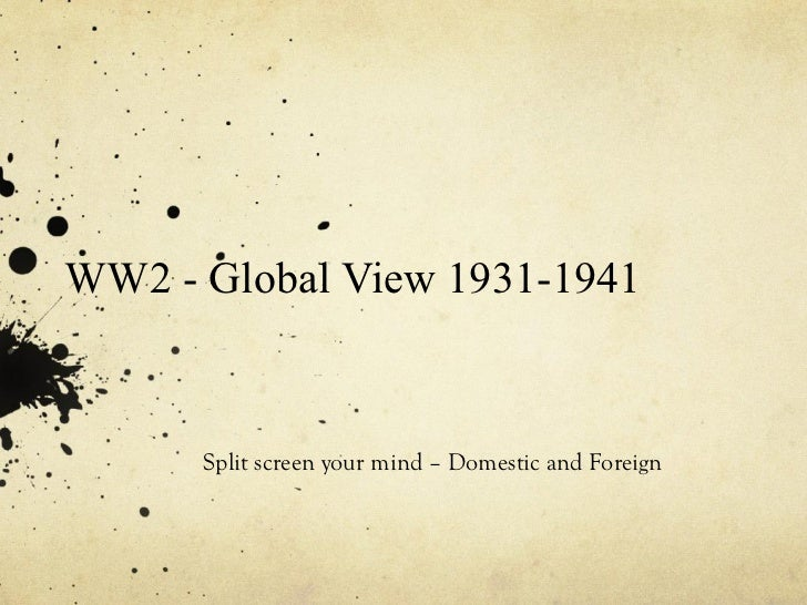 WW2 - Global View 1931-1941 Split screen your mind – Domestic and Foreign