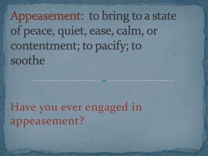 Have you ever engaged in appeasement?