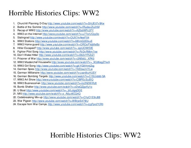 Horrible Histories Clips: WW2 1. Churchill Planning D-Day http://www.youtube.com/watch?v=ShUEtI7v5Kw 2. Battle of the Somm...