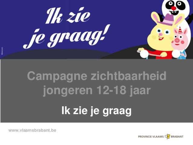 www.vlaamsbrabant.be Campagne zichtbaarheid jongeren 12-18 jaar Ik zie je graag