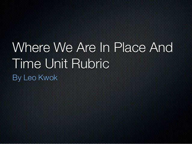Where We Are In Place AndTime Unit RubricBy Leo Kwok