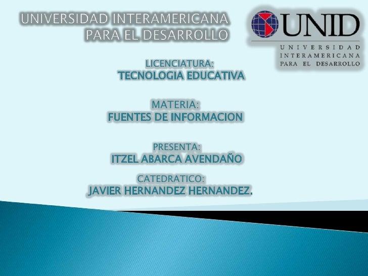 UNIVERSIDAD INTERAMERICANA PARA EL DESARROLLO<br />LICENCIATURA:<br /> TECNOLOGIA EDUCATIVA<br />MATERIA:<br />FUENTES DE ...
