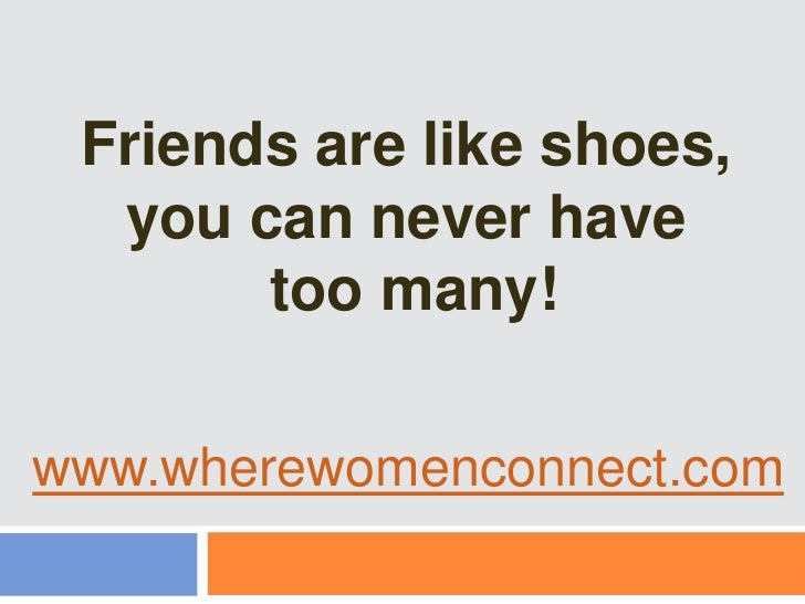 Friends are like shoes, <br />you can never have<br /> too many!<br />www.wherewomenconnect.com<br />