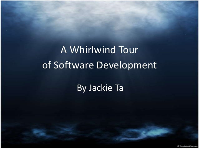 A Whirlwind Tourof Software Development      By Jackie Ta