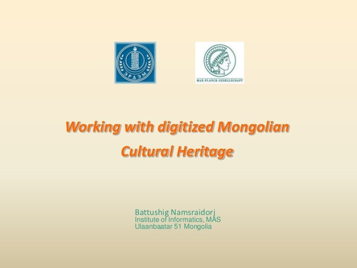 Working with digitized Mongolian <br />Cultural Heritage<br />Battushig Namsraidorj<br />Institute of Informatics, MAS<br ...