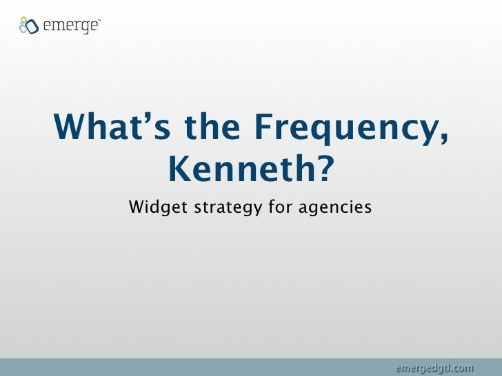 What's the Frequency,       Kenneth?     Widget strategy for agencies                                        emergedgtl.com
