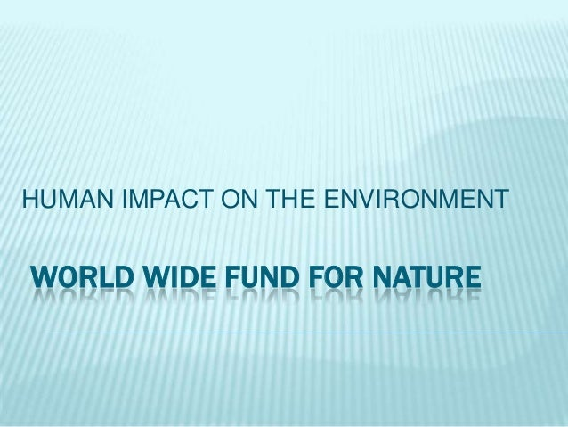 .  HUMAN IMPACT ON THE ENVIRONMENT  WORLD WIDE FUND FOR NATURE