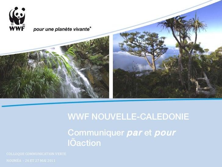 WWF NOUVELLE-CALEDONIE Communiquer  par  et  pour  l'action COLLOQUE COMMUNICATION VERTE  NOUMÉA  - 26 ET 27 MAI 2011