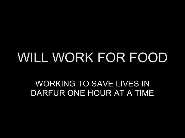 WILL WORK FOR FOOD WORKING TO SAVE LIVES IN DARFUR ONE HOUR AT A TIME
