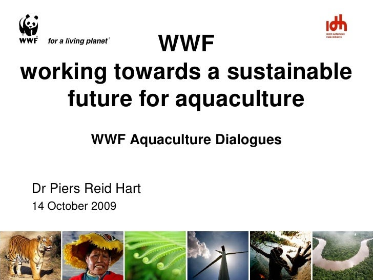 WWF working towards a sustainable     future for aquaculture           WWF Aquaculture Dialogues   Dr Piers Reid Hart 14 O...