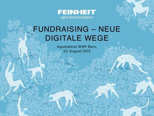 agile Kommunikation FUNDRAISING – NEUE  DIGITALE WEGE Inputreferat WWF Bern, 22. August 2015