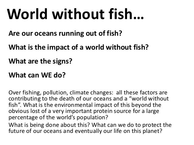 World without fish…Are our oceans running out of fish?What is the impact of a world without fish?What are the signs?What c...